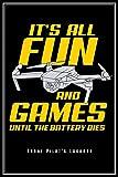 It's All Fun And Games Until The Battery Dies: Drohnenpilot Notizbuch FPV Logbuch Planer Tagebuch (Liniert, 15 x 23 cm, 120 Linierte Seiten, 6' x 9') ... Drohnen Pilot Quadcopter Flieger Drohne Fans